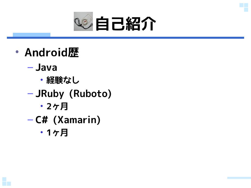 自己紹介 • Android歴 – Java • 経験なし – JRuby (Ruboto) ...