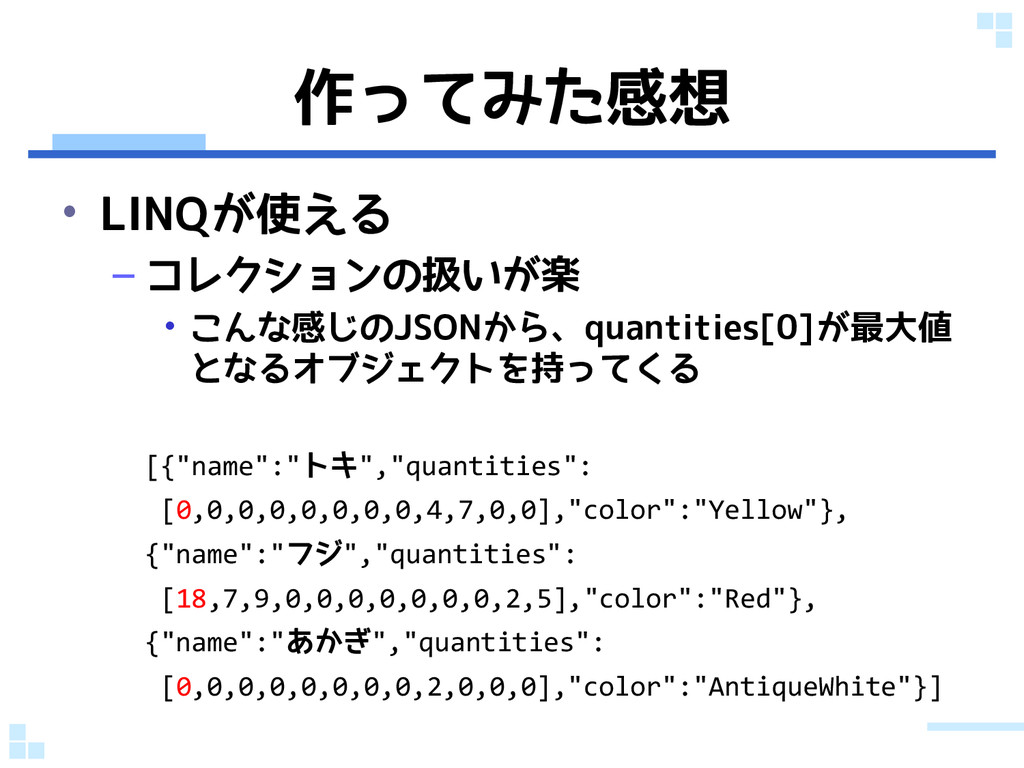 作ってみた感想 • LINQが使える – コレクションの扱いが楽 • こんな感じのJSONから...