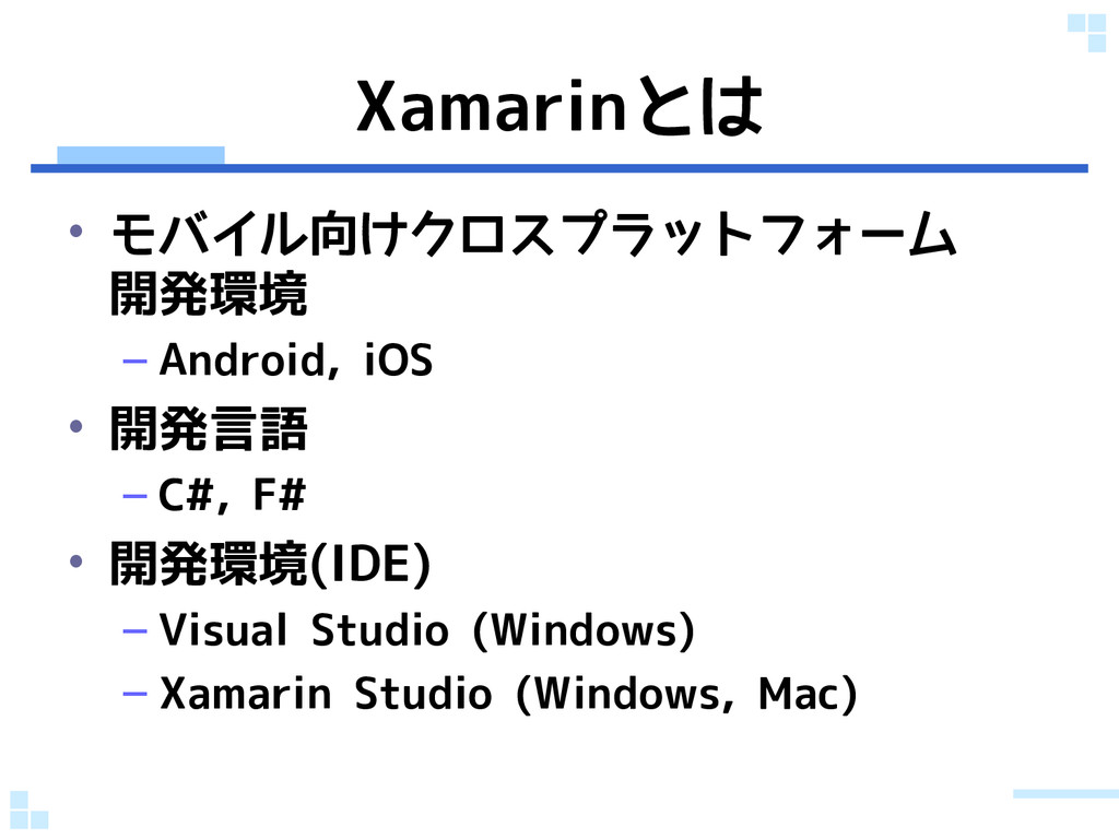 Xamarinとは • モバイル向けクロスプラットフォーム 開発環境 – Android, i...