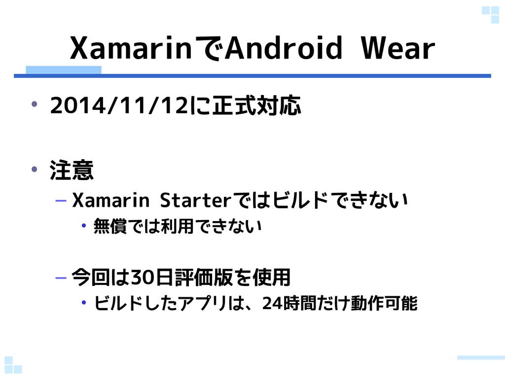XamarinでAndroid Wear • 2014/11/12に正式対応 • 注意 – X...