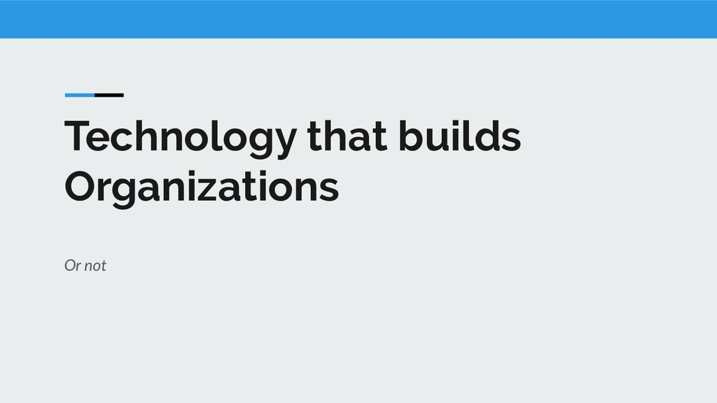 Technology that builds Organizations Or not