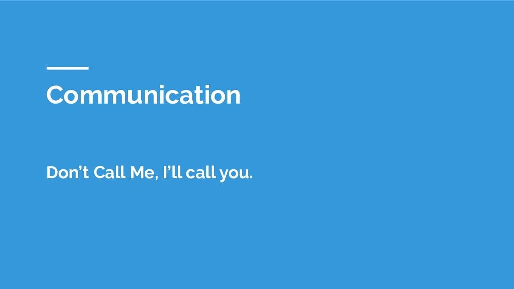 Communication Don't Call Me, I'll call you.