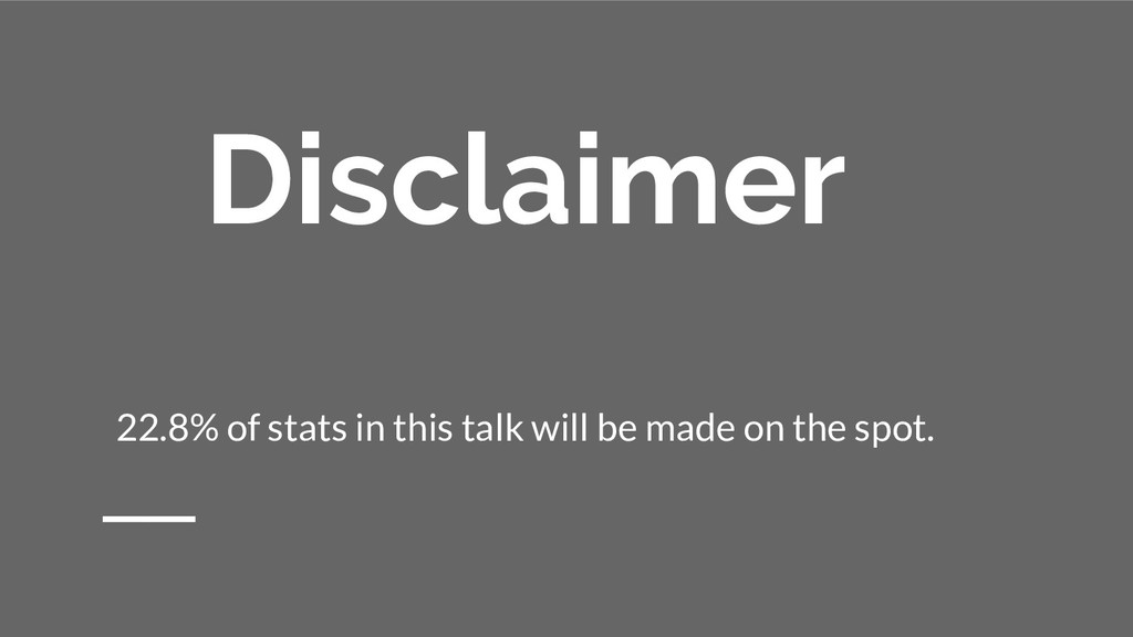 Disclaimer 22.8% of stats in this talk will be ...