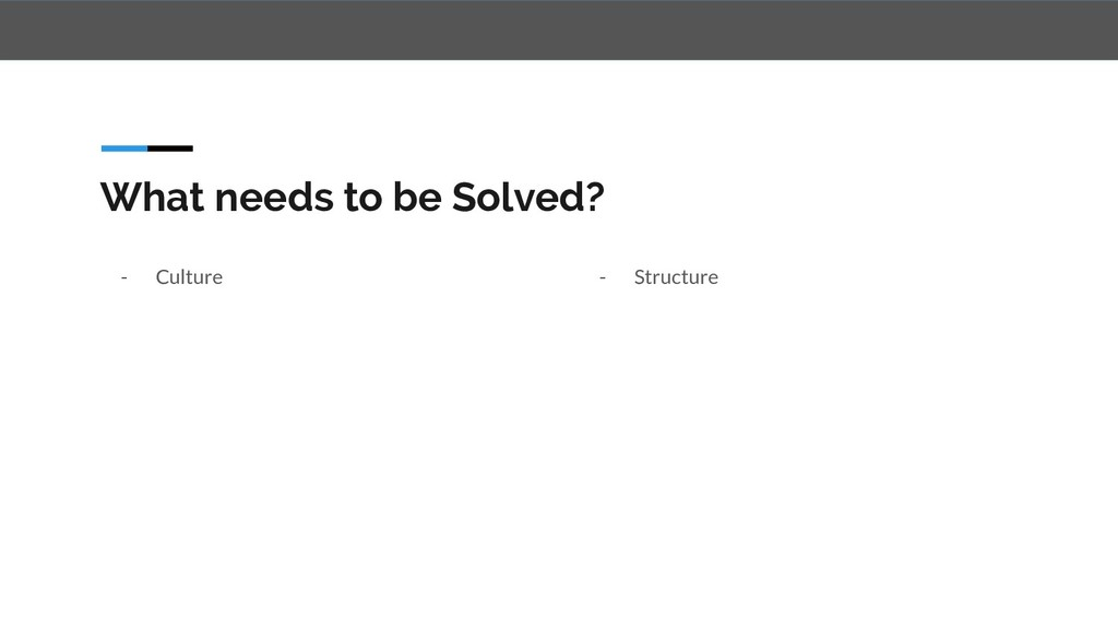 What needs to be Solved? - Culture - Structure