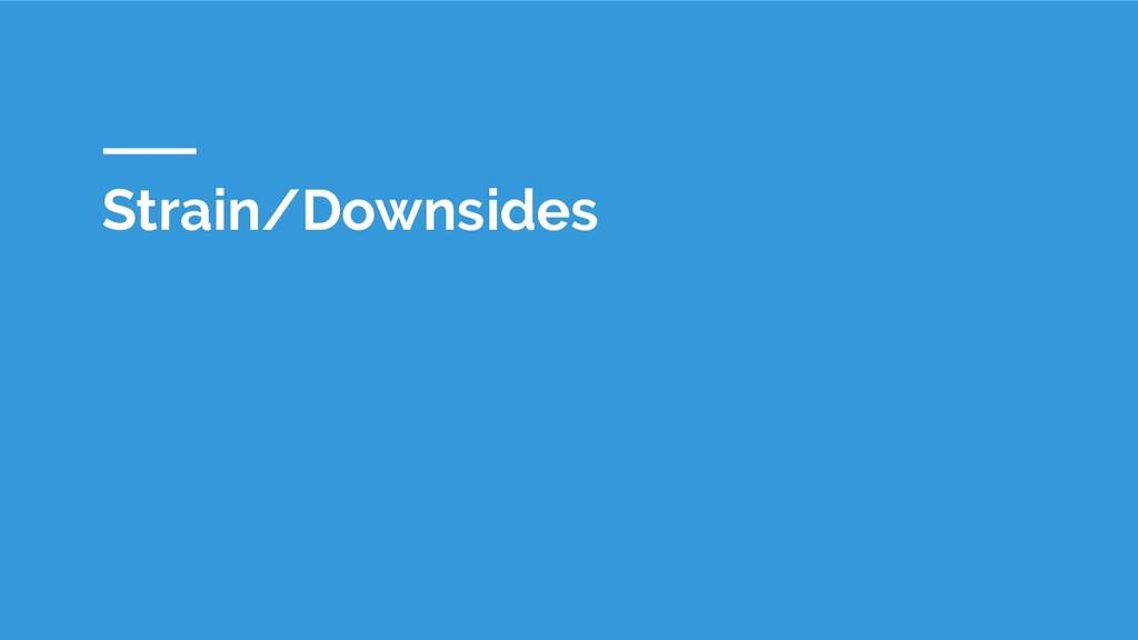 Strain/Downsides