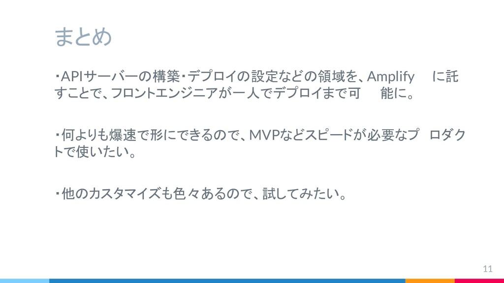 まとめ ・APIサーバーの構築・デプロイの設定などの領域を、Amplify  に託 すことで、...