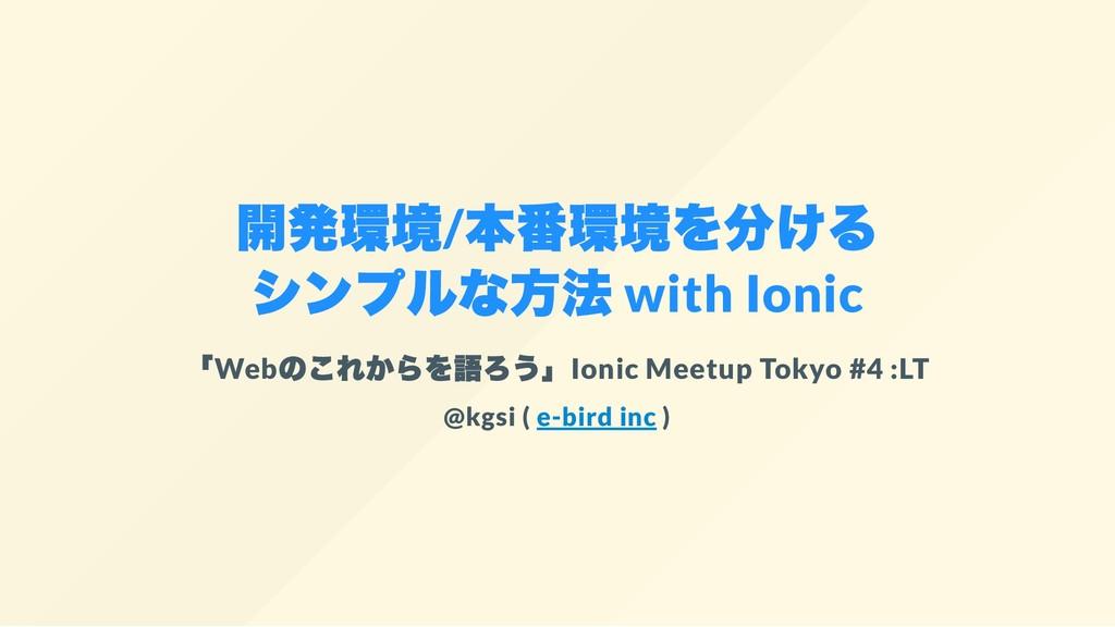 開発環境/ 本番環境を分ける シンプルな方法 with Ionic 「Web のこれからを語ろ...