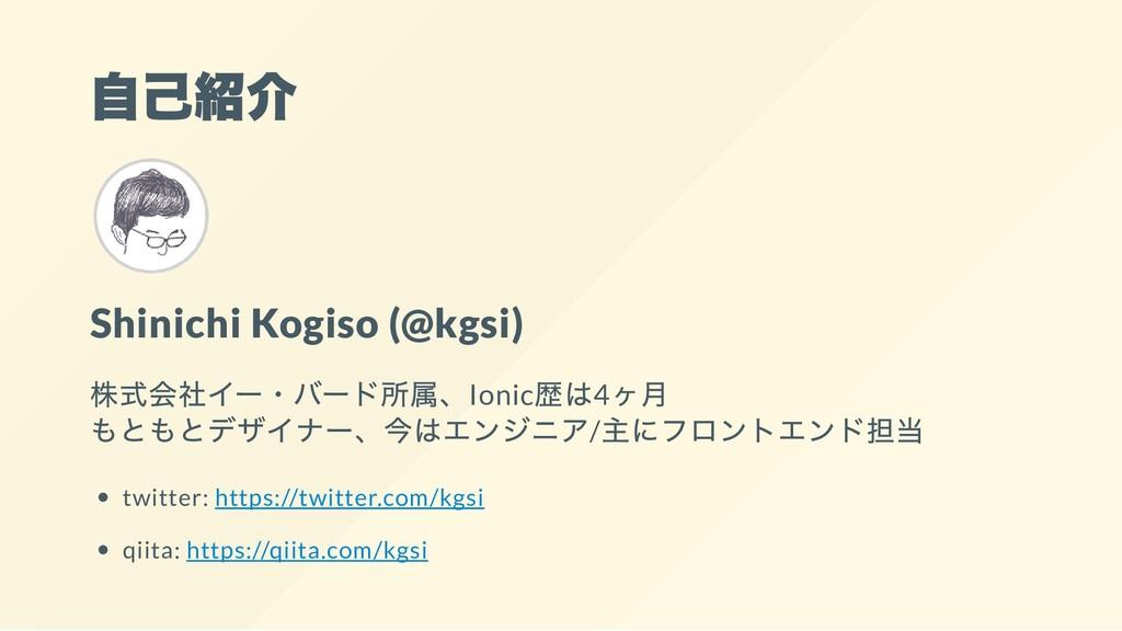 自己紹介 Shinichi Kogiso (@kgsi) 株式会社イー・バード所属、Ionic...