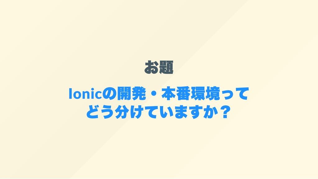 お題 Ionic の開発・本番環境って どう分けていますか?