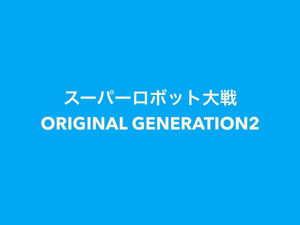 εʔύʔϩϘοτେઓ ORIGINAL GENERATION2