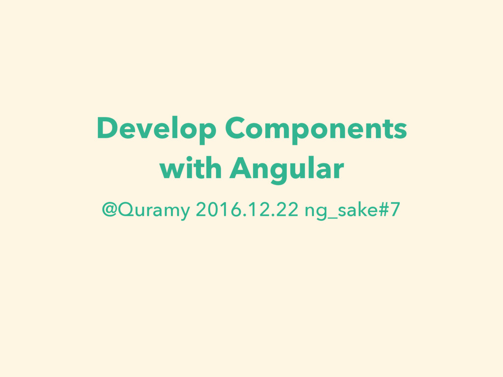 Develop Components with Angular @Quramy 2016.12...