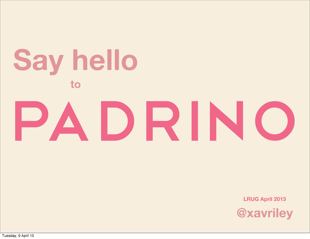 Say hello to Padrino @xavriley LRUG April 2013 ...