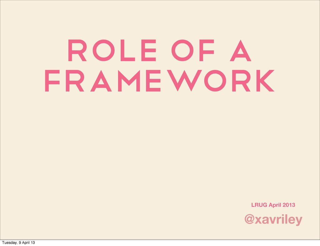 Role of a Framework @xavriley LRUG April 2013 T...