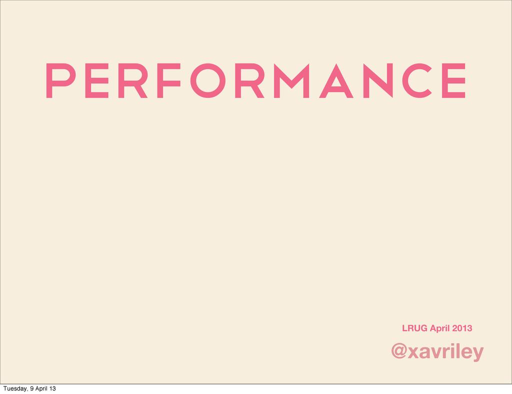 Performance @xavriley LRUG April 2013 Tuesday, ...