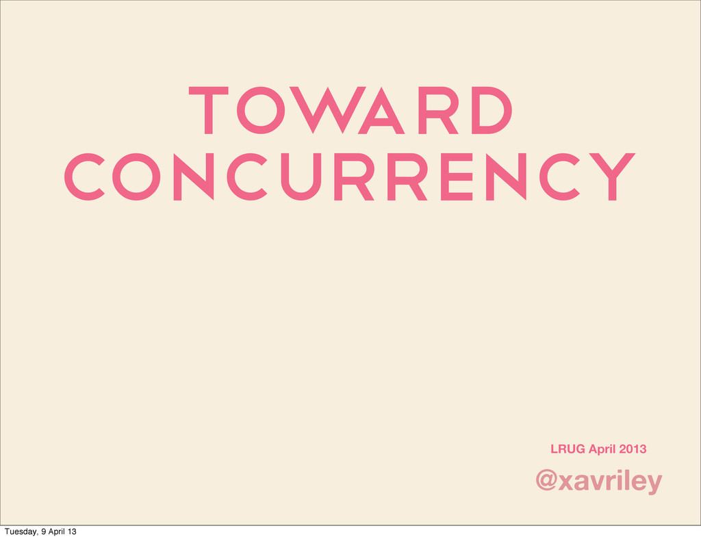Tow ard Concurrency @xavriley LRUG April 2013 T...