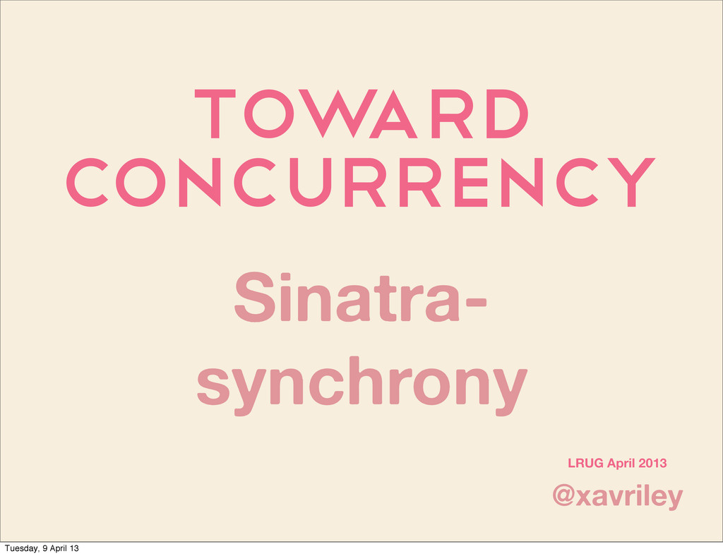 Tow ard Concurrency @xavriley LRUG April 2013 S...