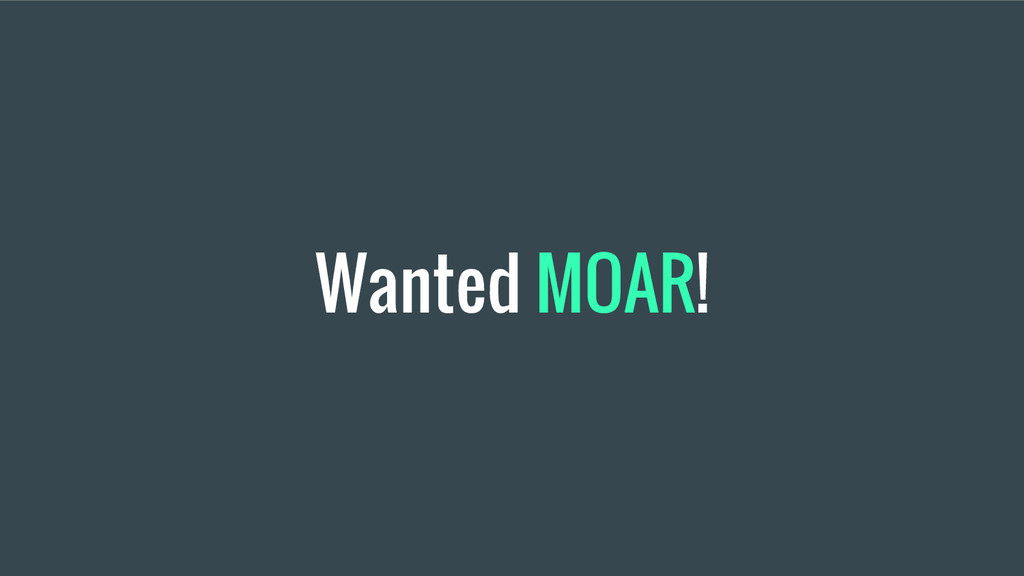 Wanted MOAR!