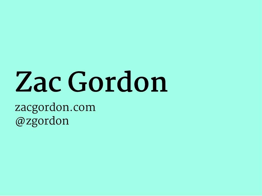 Zac Gordon Zac Gordon zacgordon.com @zgordon