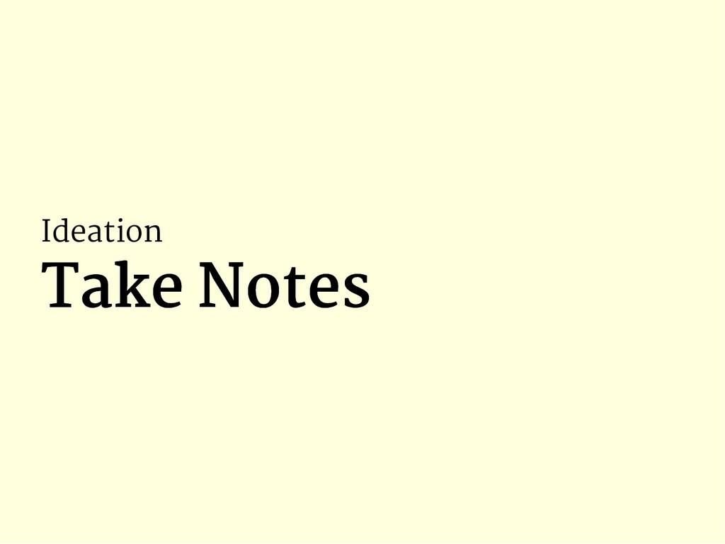 Ideation Take Notes Take Notes