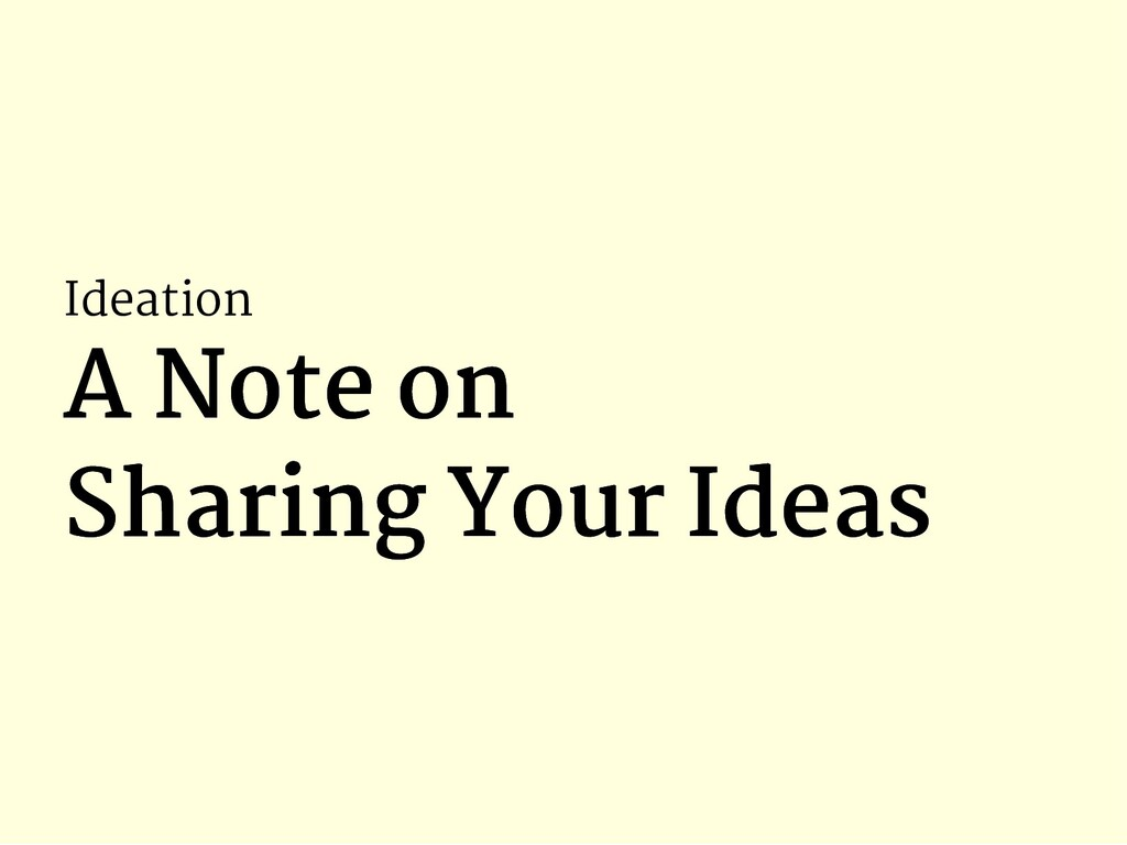 Ideation A Note on A Note on Sharing Your Ideas...