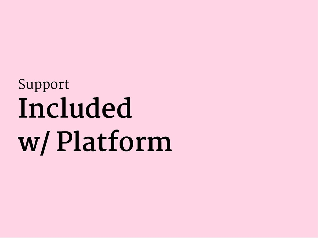Support Included Included w/ Platform w/ Platfo...