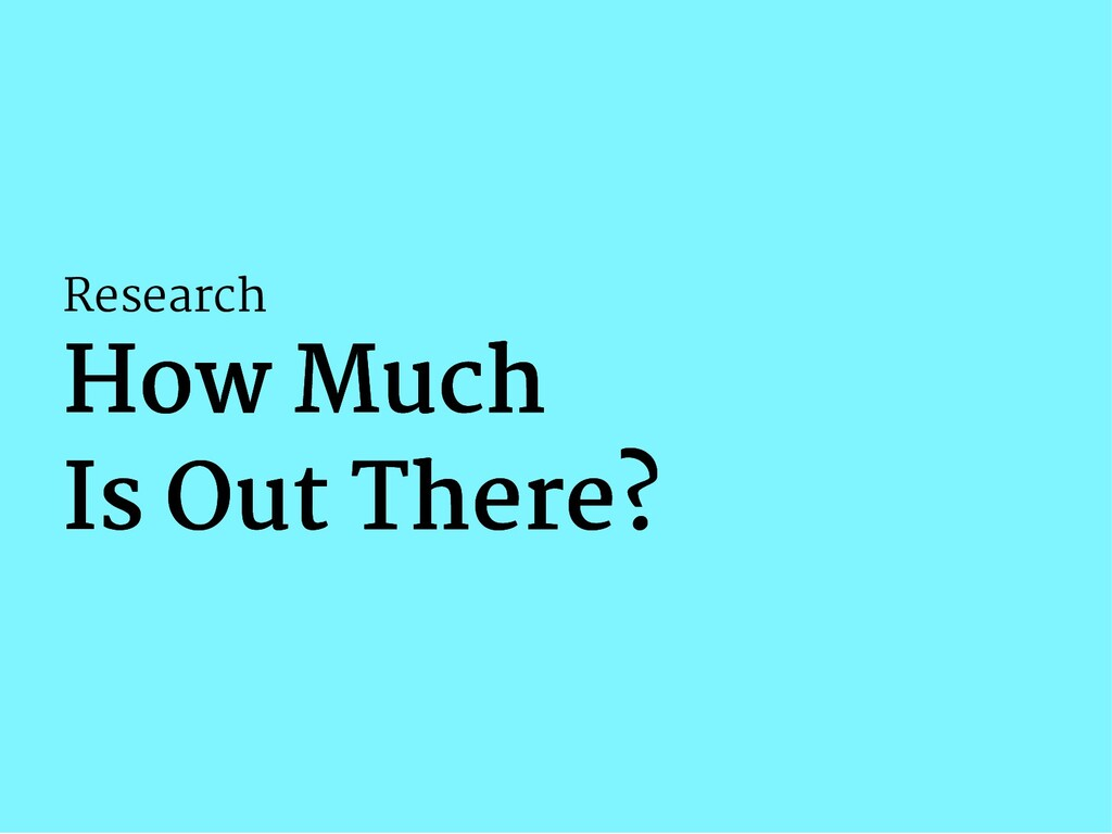 Research How Much How Much Is Out There? Is Out...