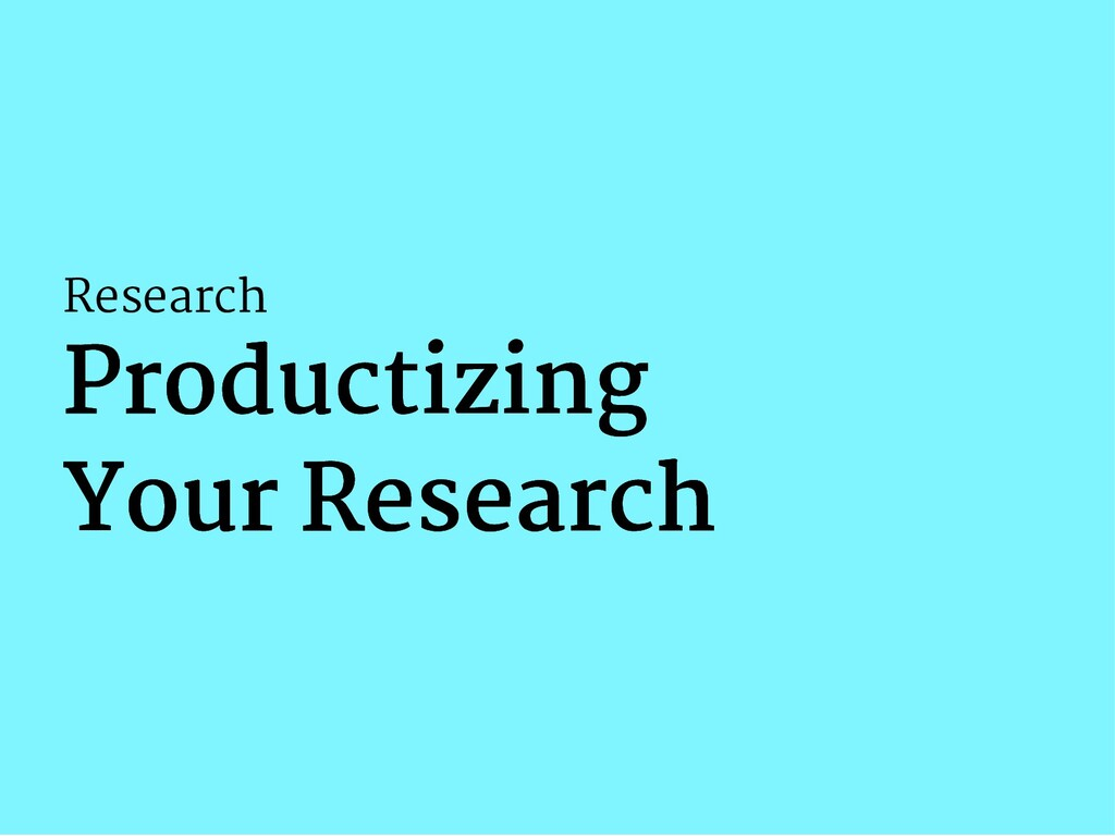 Research Productizing Productizing Your Researc...