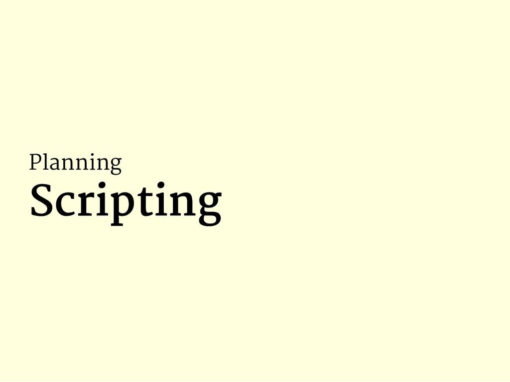 Planning Scripting Scripting