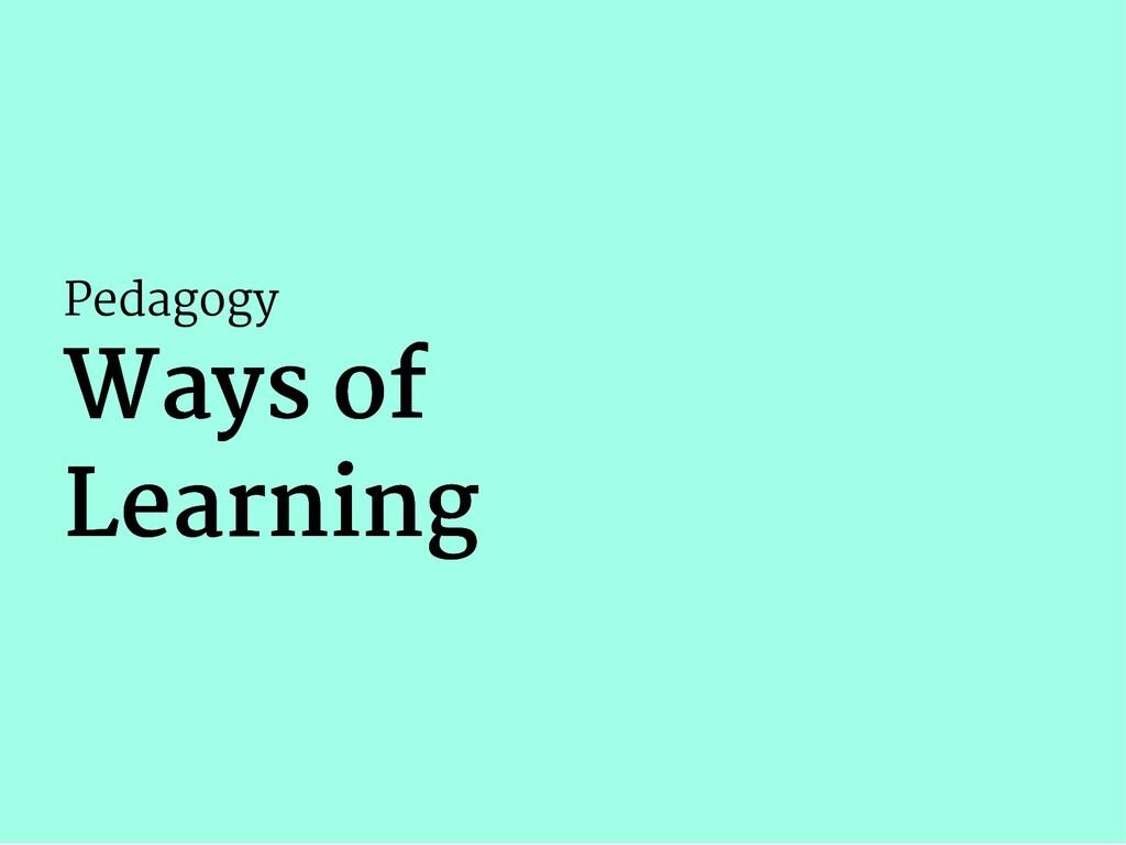 Pedagogy Ways of Ways of Learning Learning