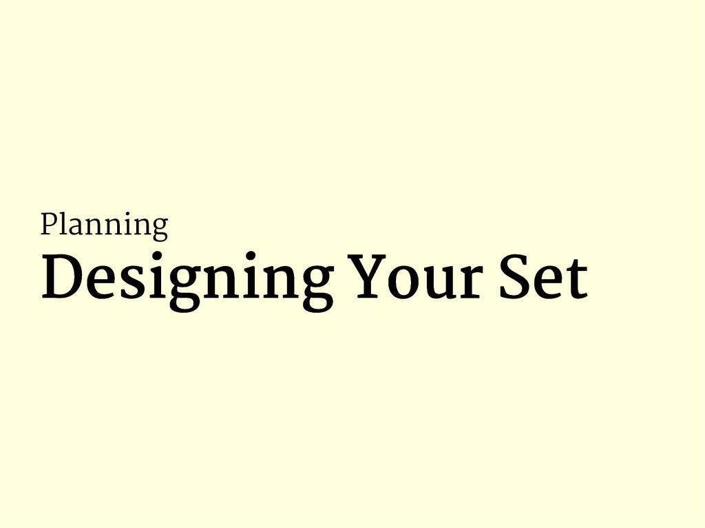 Planning Designing Your Set Designing Your Set