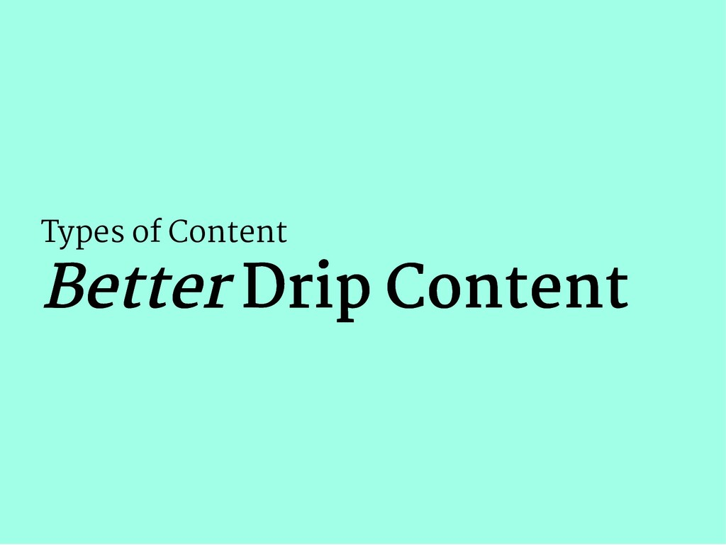 Types of Content Better Better Drip Content Dri...