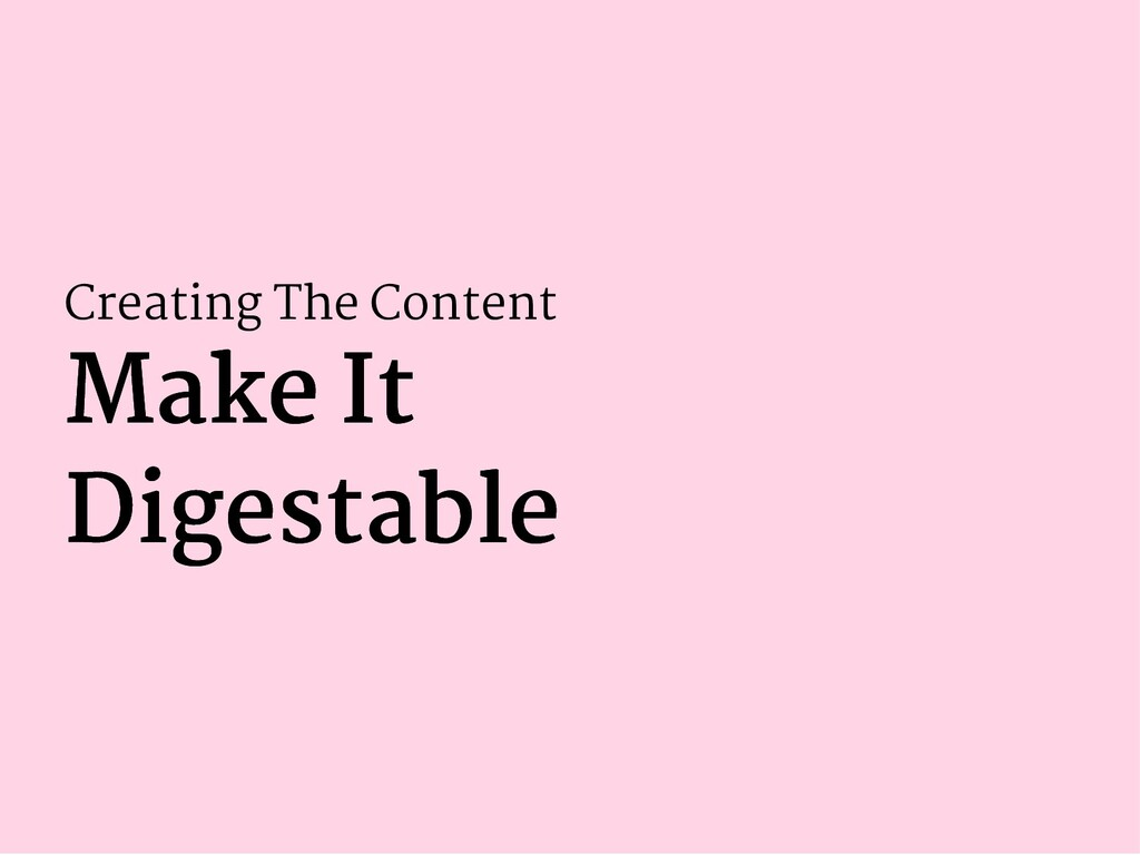 Creating The Content Make It Make It Digestable...