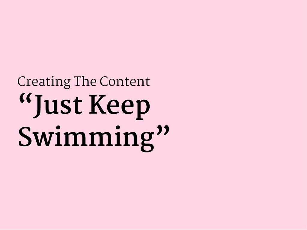 "Creating The Content ""Just Keep ""Just Keep Swim..."
