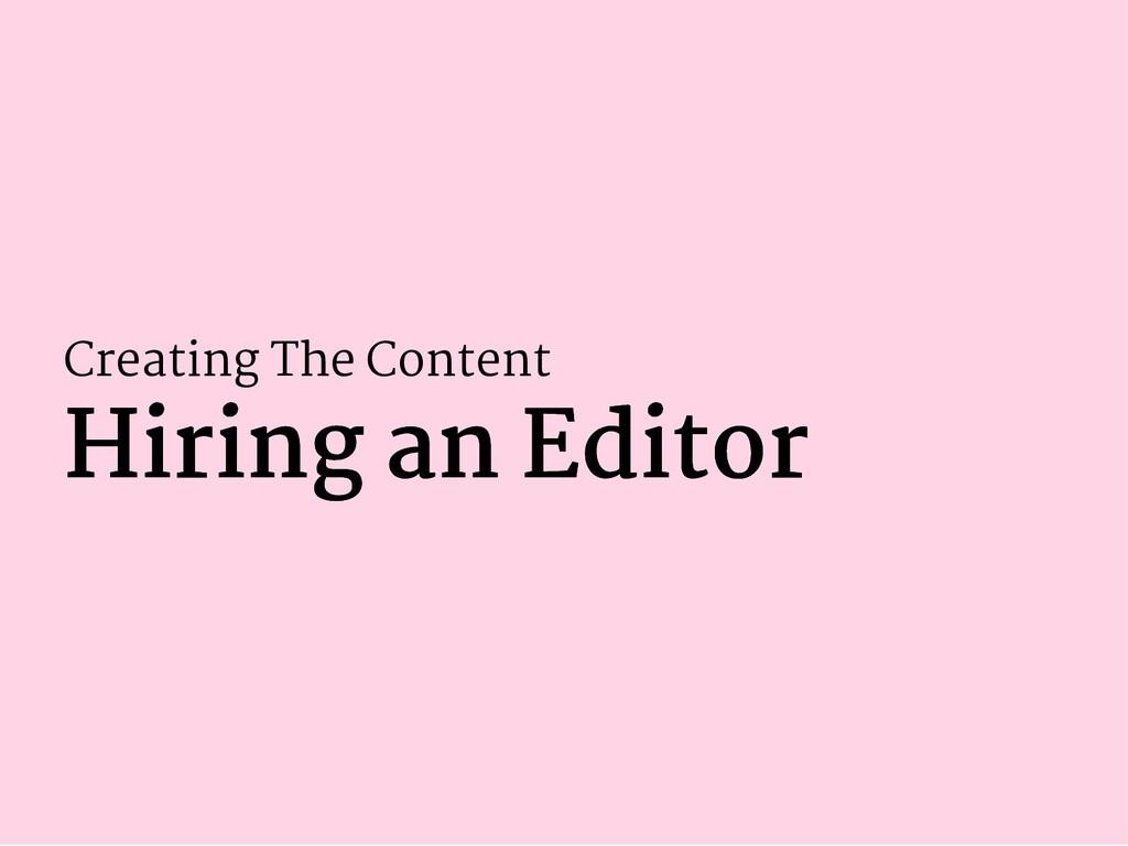 Creating The Content Hiring an Editor Hiring an...