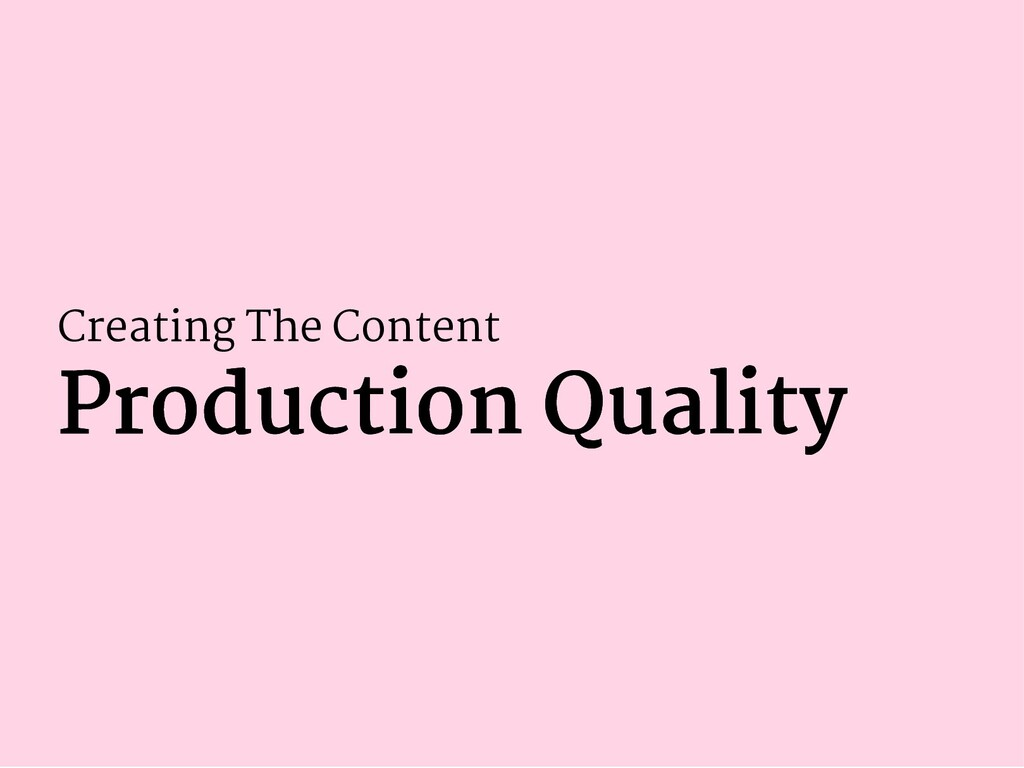 Creating The Content Production Quality Product...