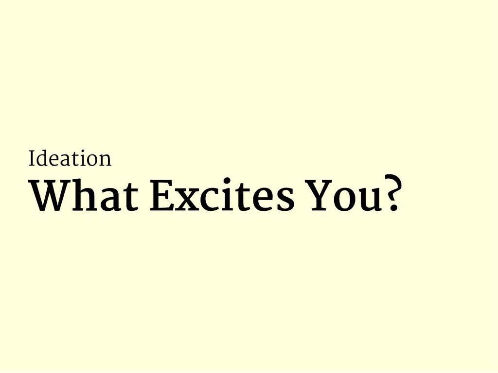 Ideation What Excites You? What Excites You?