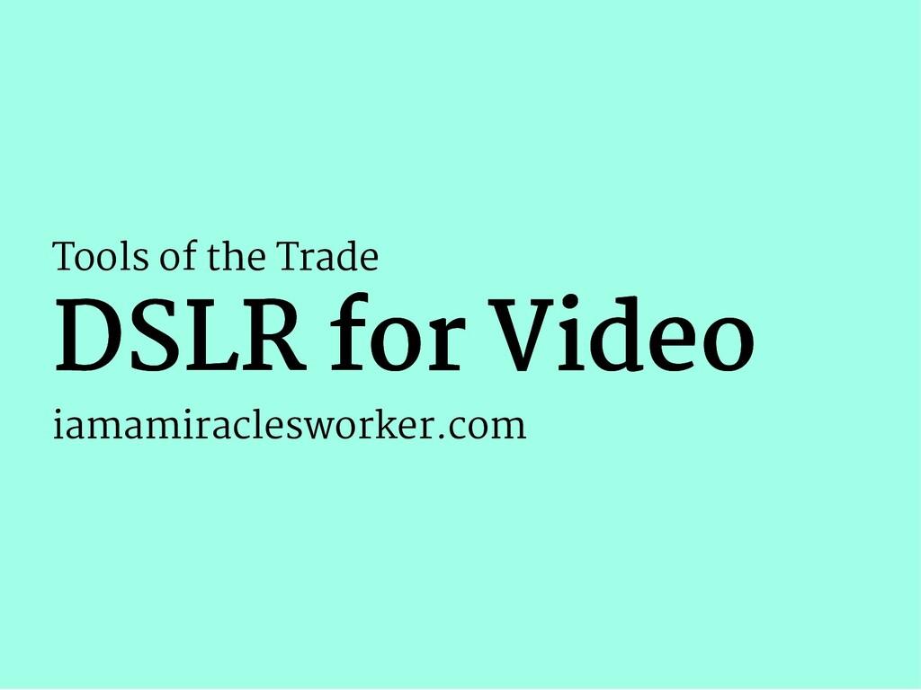 Tools of the Trade DSLR for Video DSLR for Vide...