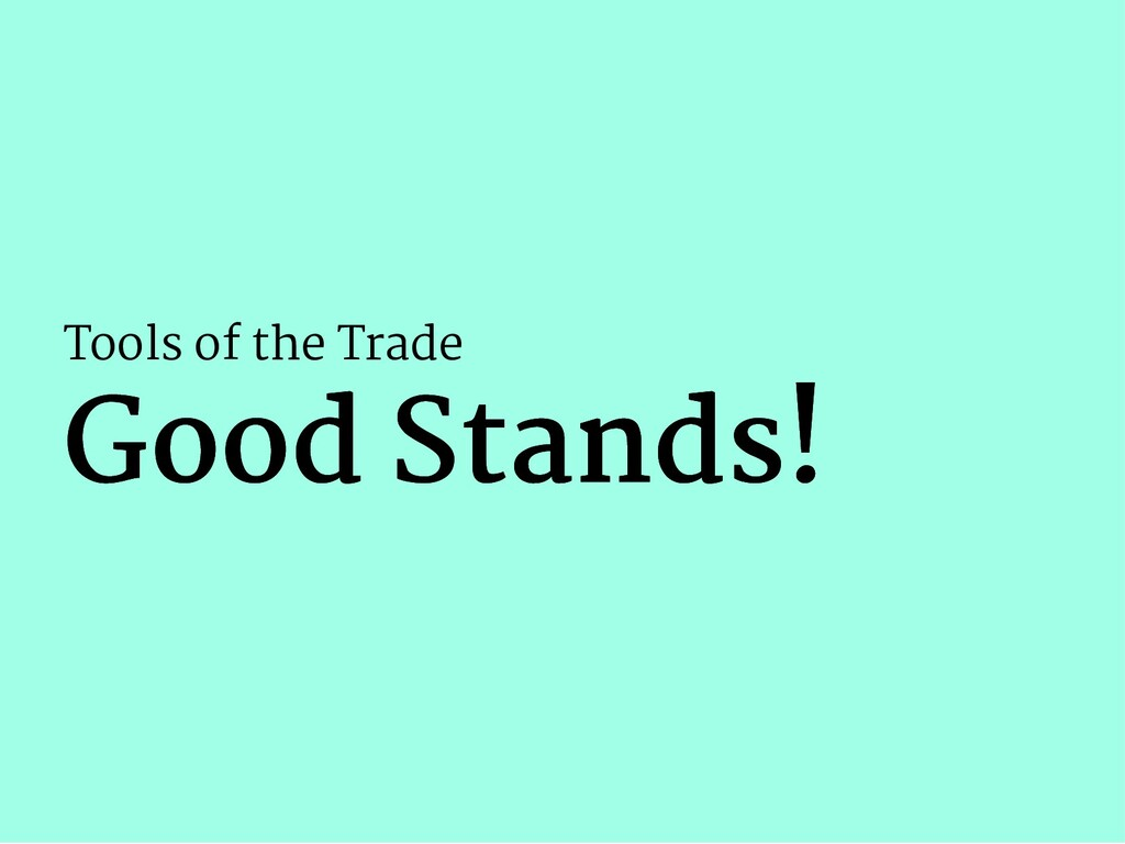 Tools of the Trade Good Stands! Good Stands!