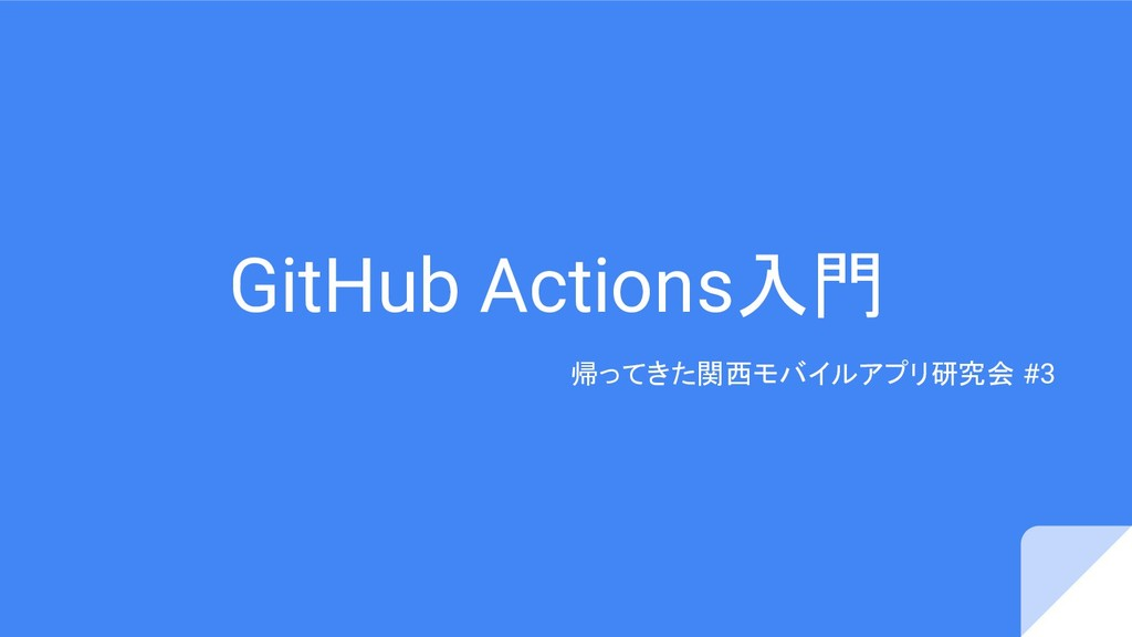 GitHub Actions入門 帰ってきた関西モバイルアプリ研究会 #3