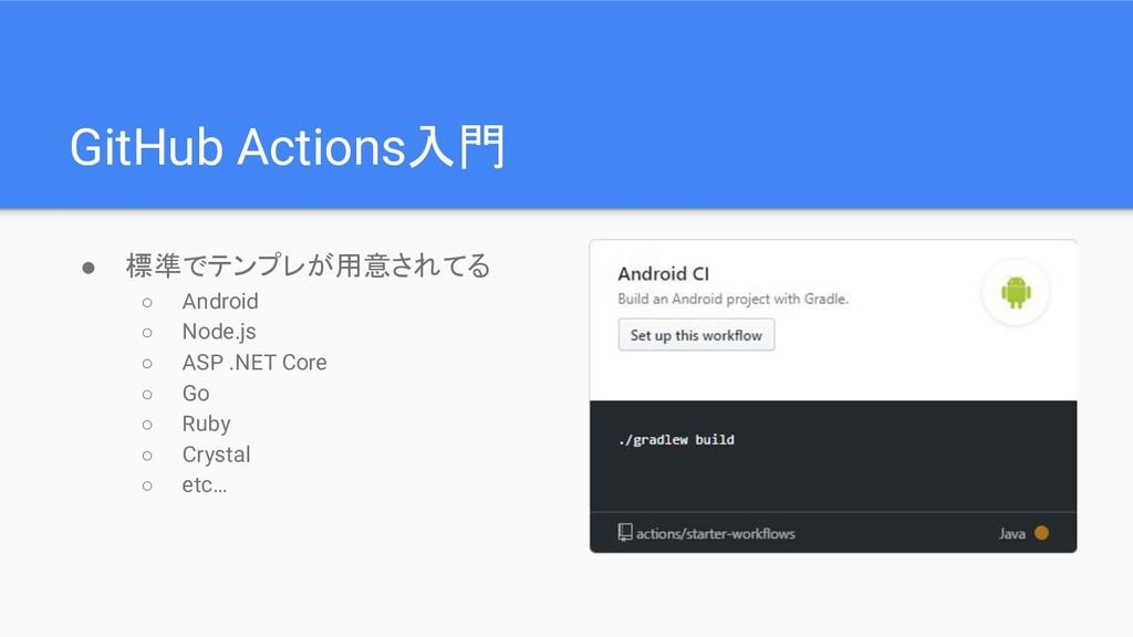 GitHub Actions入門 ● 標準でテンプレが用意されてる ○ Android ○ N...