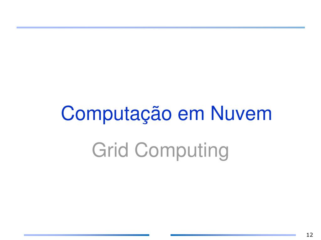 Computação em Nuvem Grid Computing 12