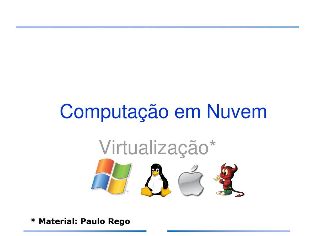 Computação em Nuvem Virtualização* * Material: ...