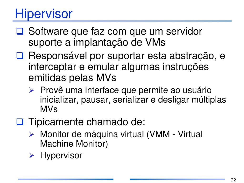 Hipervisor  Software que faz com que um servid...