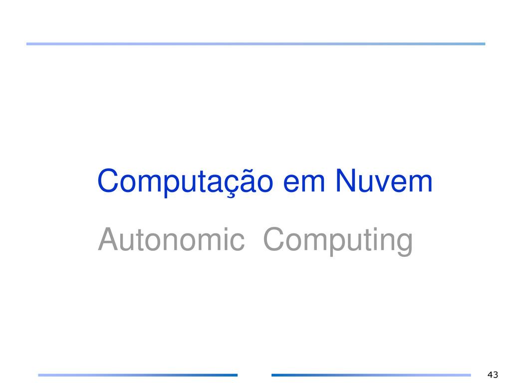 Computação em Nuvem Autonomic Computing 43
