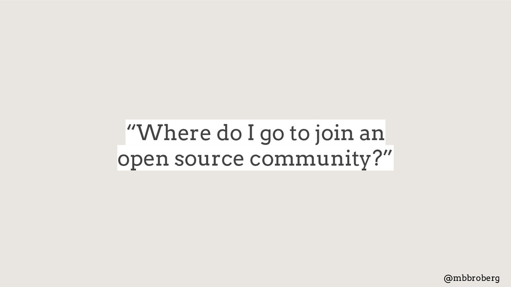 """Where do I go to join an open source community..."