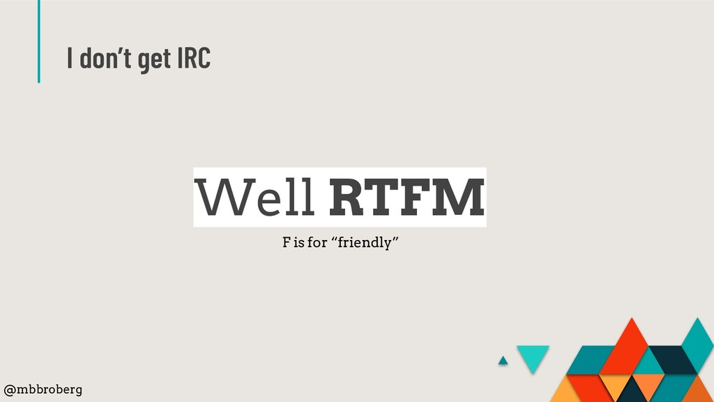"I don't get IRC Well RTFM F is for ""friendly"" @..."