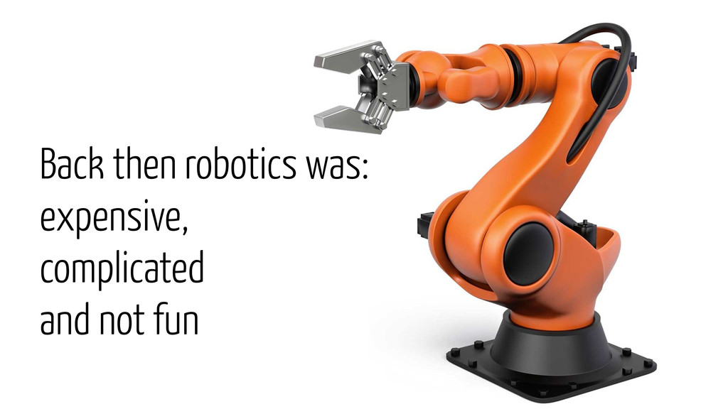 Back then robotics was: expensive, complicated ...