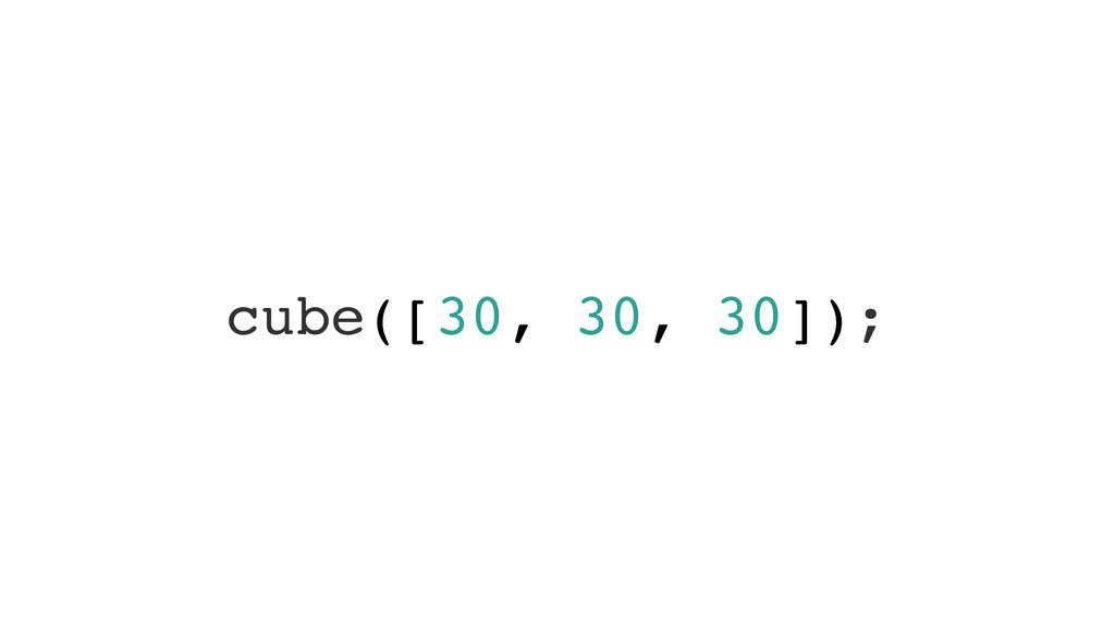 cube([30, 30, 30]);