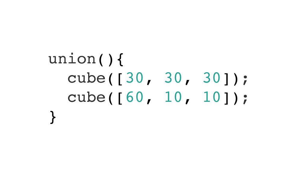 union(){! cube([30, 30, 30]);! cube([60, 10, 10...