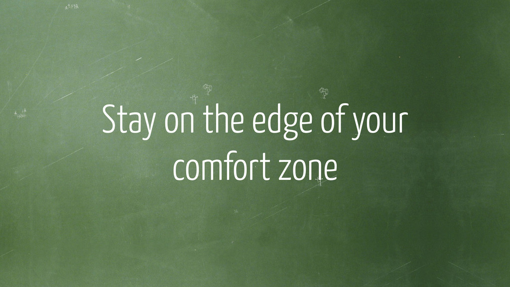 ! Stay on the edge of your comfort zone